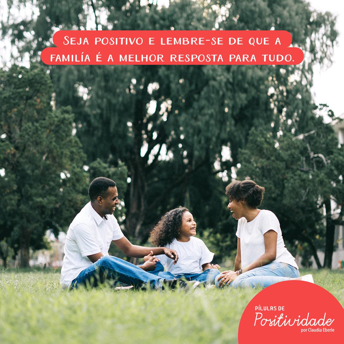 Seja positivo e lembre-se de que a família é a melhor resposta para tudo