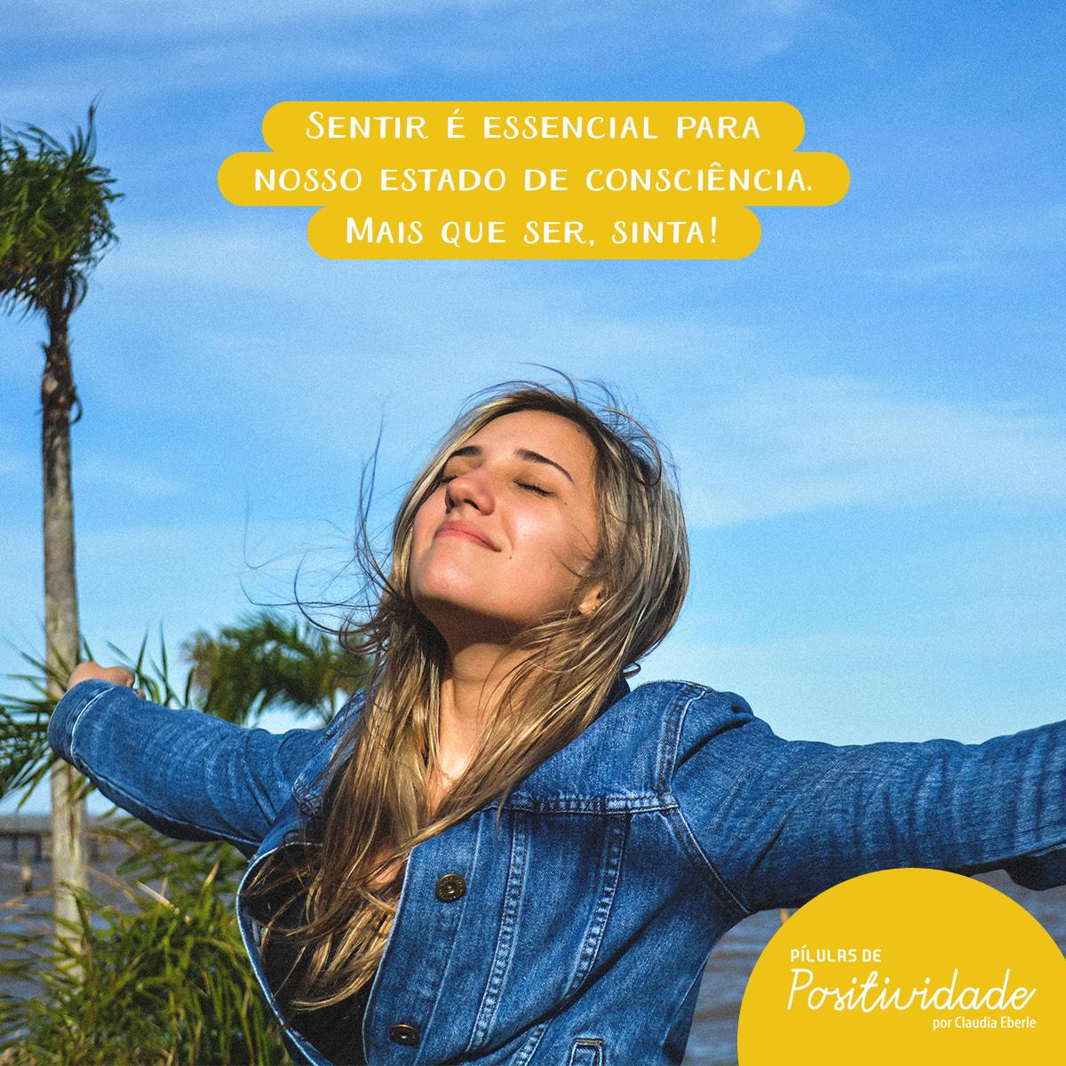 Sentir é essencial para nosso estado de consciência. Mais que ser, sinta !