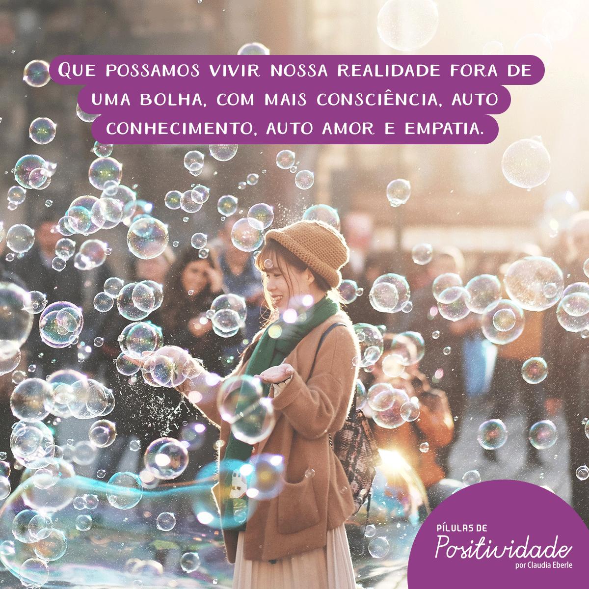 Que possamos vivir nossa realidade fora de uma bolha com mais consciência, auto conhecimento, auto amor e empatia.